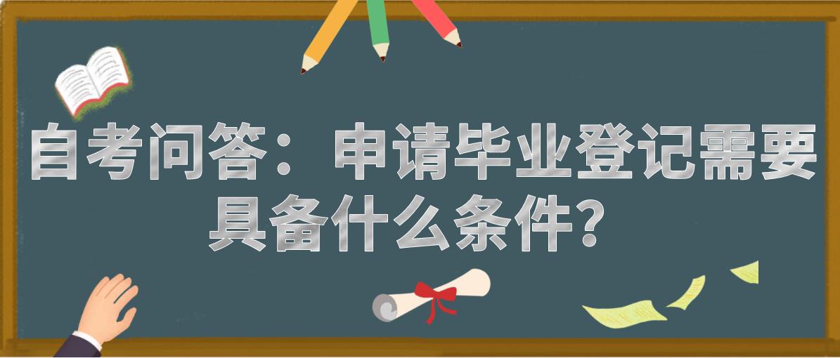 自考问答:申请毕业登记需要具备什么条件?