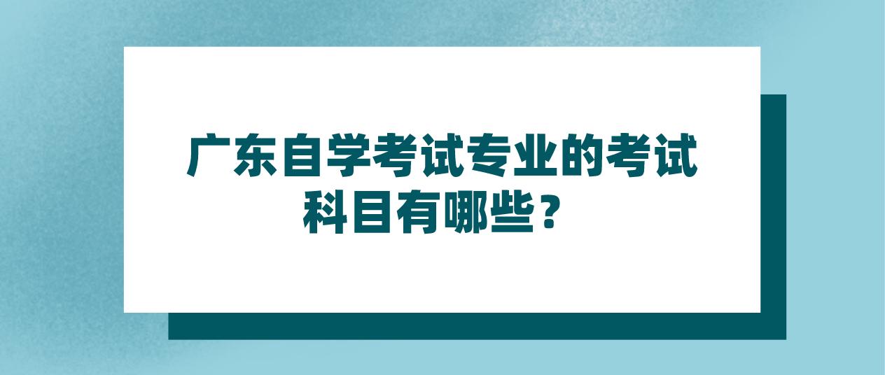 广东自学考试专业的考试科目有哪些?