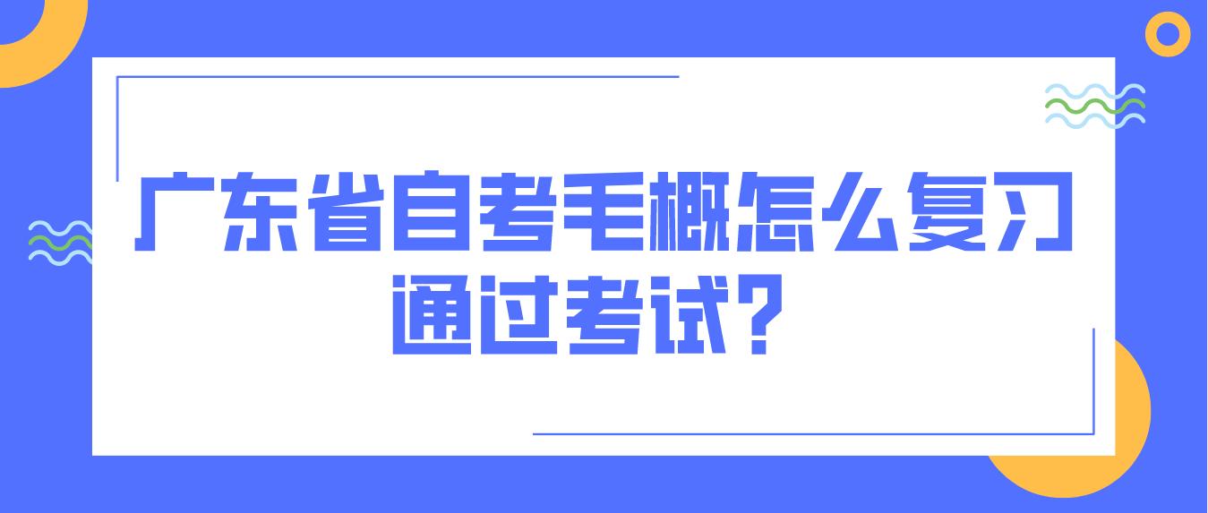 广东省自考毛概怎么复习通过考试?